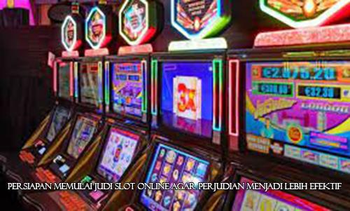 Persiapan Memulai Judi Slot Online Agar Perjudian Menjadi Lebih Efektif